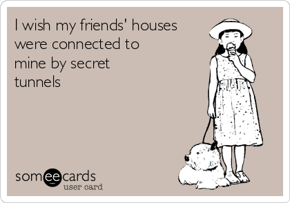 I wish my friends' houses were connected to  mine by secret  tunnels