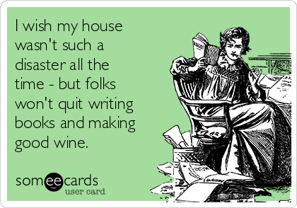 I wish my house wasn't such a disaster all the time - but folks won't quit writing books and making good wine.