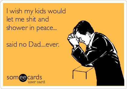 I wish my kids would let me shit and shower in peace...  said no Dad....ever.