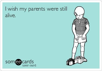 I wish my parents were still alive.