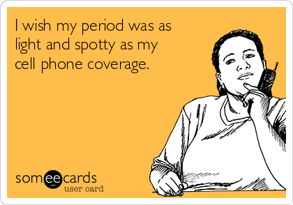 I wish my period was as light and spotty as my cell phone coverage.