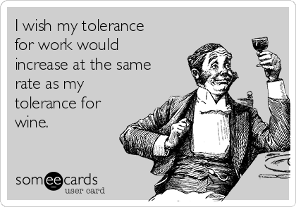 I wish my tolerance for work would increase at the same rate as my tolerance for wine.