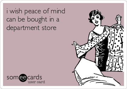 i wish peace of mind can be bought in a department store