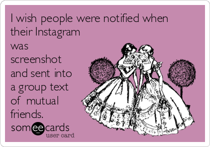 I wish people were notified when their Instagram was screenshot and sent into a group text of  mutual friends.