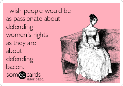 I wish people would be as passionate about defending women's rights as they are about defending bacon.