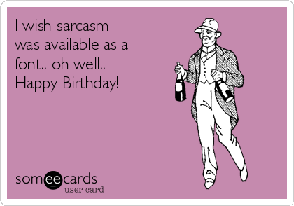 I Wish Sarcasm Was Available As A Font Oh Well Happy Birthday