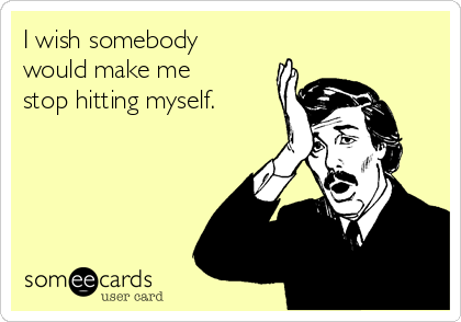 I wish somebody would make me stop hitting myself.