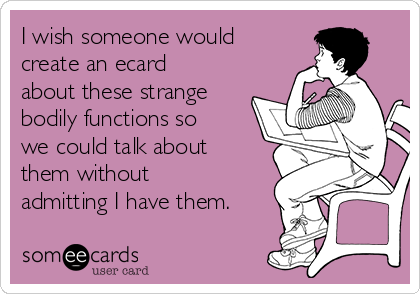 I wish someone would create an ecard about these strange bodily functions so we could talk about them without admitting I have them.