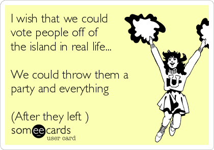 I wish that we could vote people off of the island in real life...  We could throw them a party and everything   (After they left )