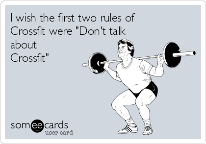 "I wish the first two rules of Crossfit were ""Don't talk about Crossfit"""