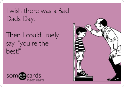 "I wish there was a Bad Dads Day.   Then I could truely say, ""you're the best!"""