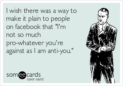 """I wish there was a way to make it plain to people on facebook that """"I'm not so much pro-whatever you're against as I am anti-you."""""""