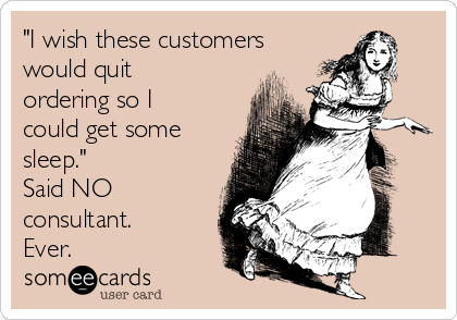 """""""I wish these customers would quit ordering so I could get some sleep."""" Said NO consultant. Ever."""