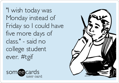 """""""I wish today was Monday instead of Friday so I could have five more days of class."""" - said no college student ever. #tgif"""