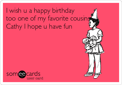 I Wish U A Happy Birthday Too One Of My Favorite Cousins Cathy I – Birthday Cards for Cousins