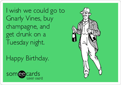I wish we could go to  Gnarly Vines, buy  champagne, and get drunk on a Tuesday night.  Happy Birthday.