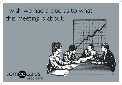 I wish we had a clue as to what this meeting is about.