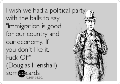 """I wish we had a political party with the balls to say,  """"Immigration is good for our country and our economy. If you don't like it. Fuck Off"""" (Douglas Henshall)"""