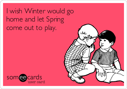 I wish Winter would go  home and let Spring come out to play.
