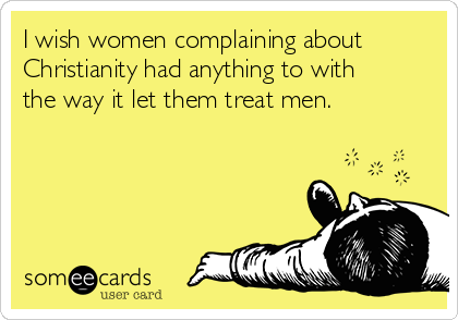 I wish women complaining about Christianity had anything to with the way it let them treat men.
