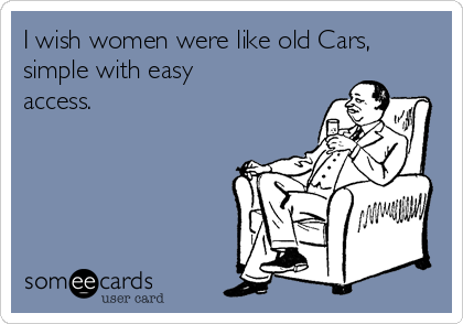 I wish women were like old Cars, simple with easy access.