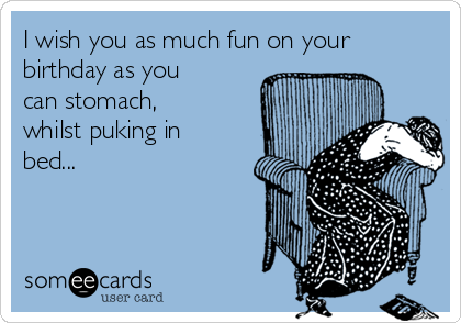 I wish you as much fun on your birthday as you can stomach, whilst puking in bed...
