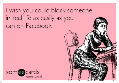 I wish you could block someone in real life as easily as you can on Facebook