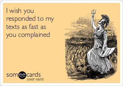 I wish you responded to my texts as fast as you complained