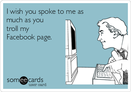 I wish you spoke to me as much as you troll my Facebook page.