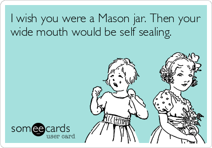I wish you were a Mason jar. Then your wide mouth would be self sealing.