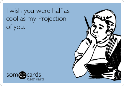 I wish you were half as cool as my Projection of you.