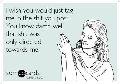 I wish you would just tag me in the shit you post. You know damn well that shit was only directed towards me.