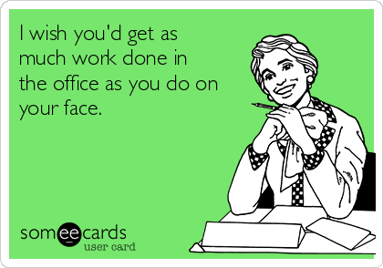 I wish you'd get as much work done in the office as you do on your face.