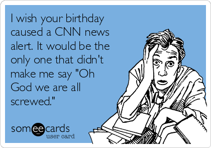 "I wish your birthday caused a CNN news alert. It would be the only one that didn't make me say ""Oh God we are all screwed."""