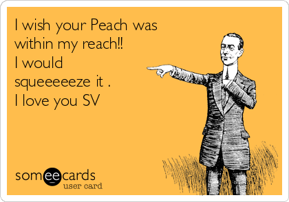 I wish your Peach was within my reach!! I would squeeeeeze it . I love you SV