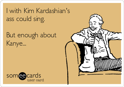 I with Kim Kardashian's ass could sing.  But enough about Kanye...