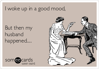 I woke up in a good mood,    But then my husband happened.....