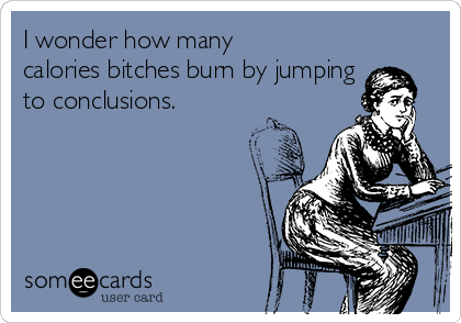 I wonder how many calories bitches burn by jumping to conclusions.