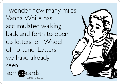 I wonder how many miles Vanna White has accumulated walking back and forth to open up letters, on Wheel of Fortune. Letters we have already seen..