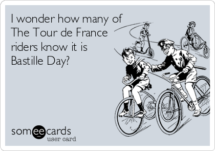 I wonder how many of  The Tour de France riders know it is Bastille Day?