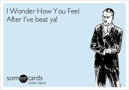 I Wonder How You Feel  After I've beat ya!