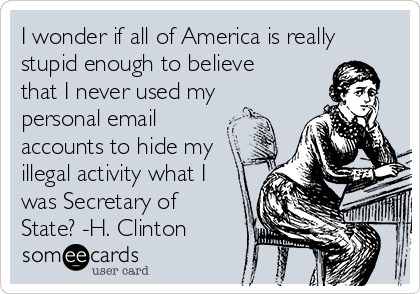 I wonder if all of America is really stupid enough to believe that I never used my personal email accounts to hide my illegal activity what I was Secretary of State? -H. Clinton