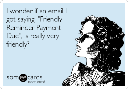 "I wonder if an email I got saying, ""Friendly Reminder Payment Due"", is really very friendly?"