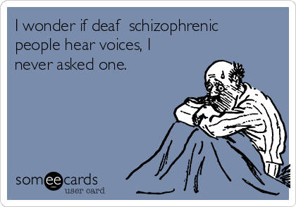 I wonder if deaf  schizophrenic people hear voices, I never asked one.