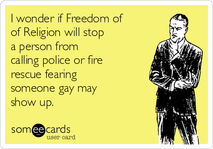 I wonder if Freedom of of Religion will stop a person from calling police or fire rescue fearing someone gay may show up.