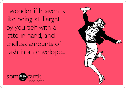 I wonder if heaven is like being at Target by yourself with a latte in hand, and endless amounts of cash in an envelope...