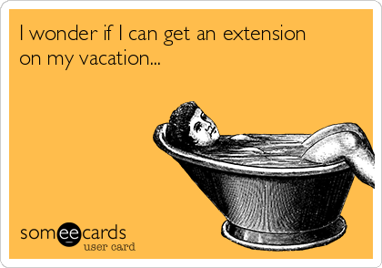 I wonder if I can get an extension on my vacation...