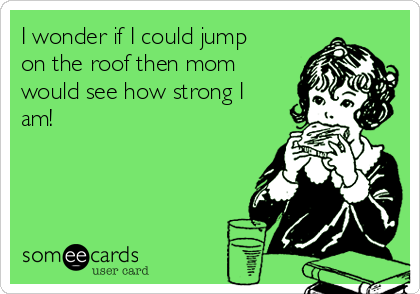 I wonder if I could jump on the roof then mom would see how strong I am!