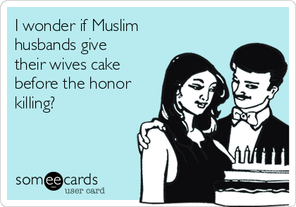 I wonder if Muslim husbands give their wives cake before the honor killing?