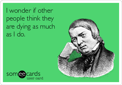 I wonder if other people think they are dying as much as I do.